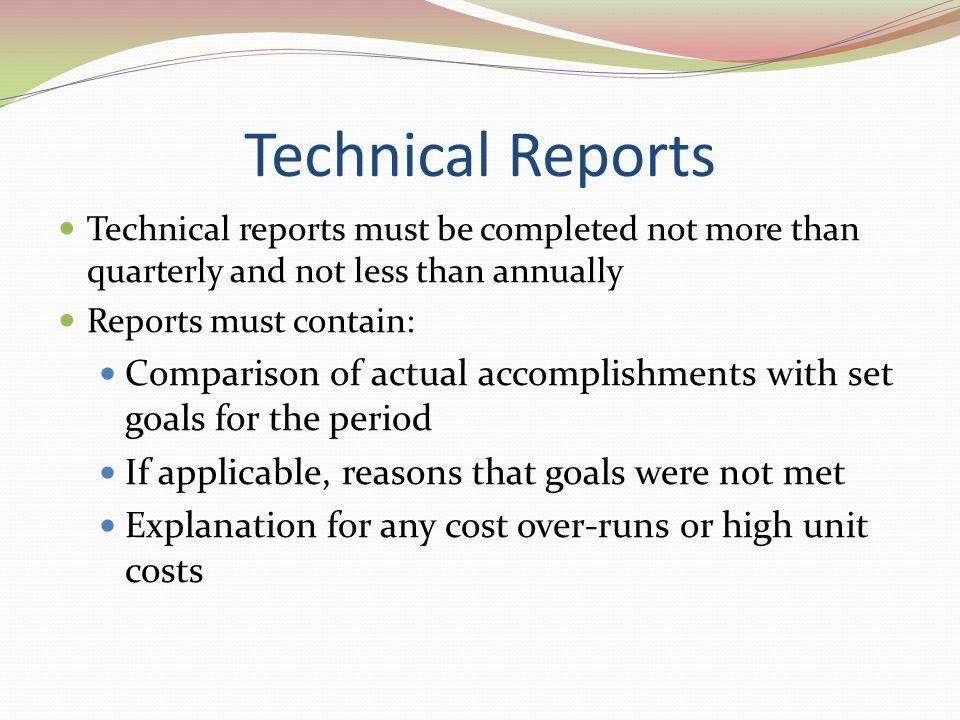 Technical Reports Technical reports must be completed not more than quarterly and not less than annually.