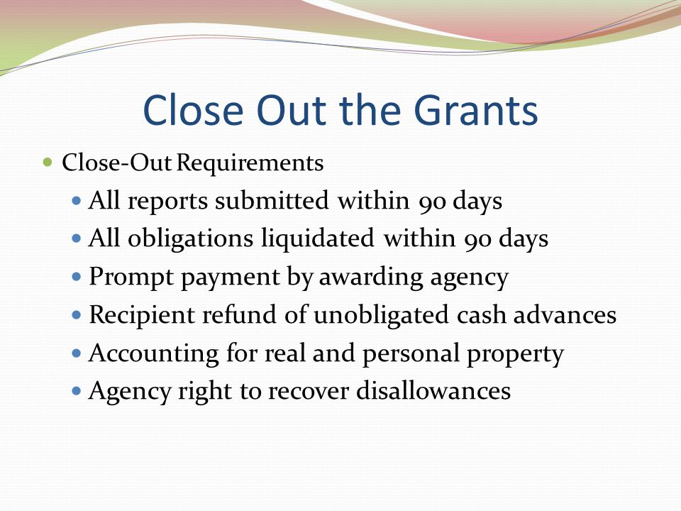 Close Out the Grants All reports submitted within 90 days