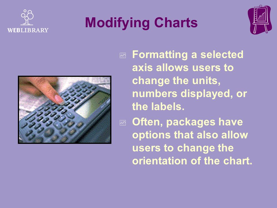 Modifying Charts Formatting a selected axis allows users to change the units, numbers displayed, or the labels.