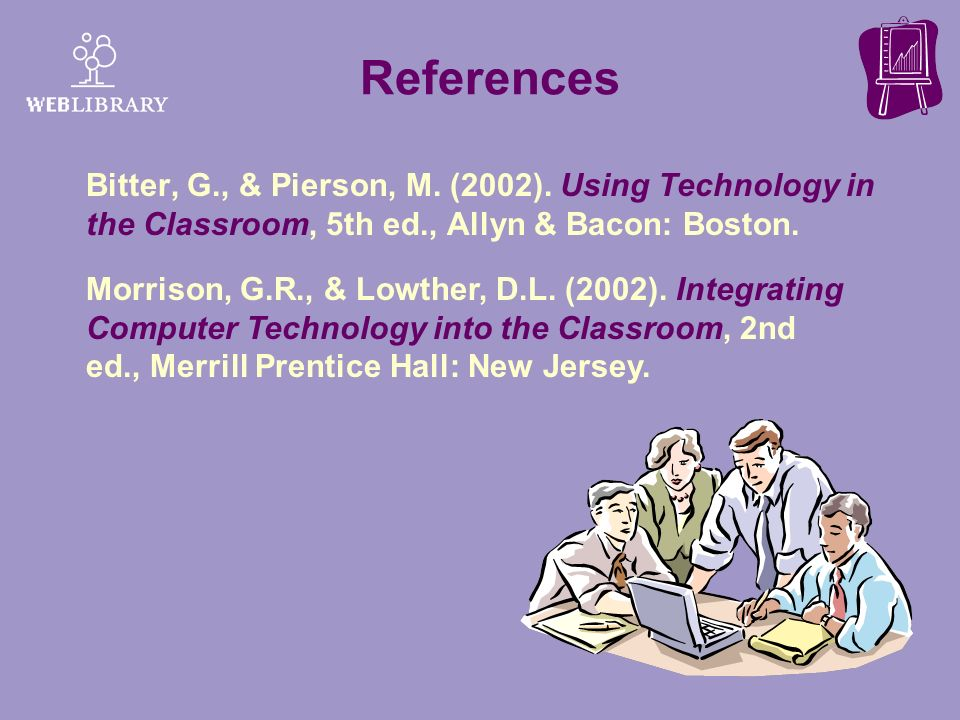 References Bitter, G., & Pierson, M. (2002). Using Technology in the Classroom, 5th ed., Allyn & Bacon: Boston.