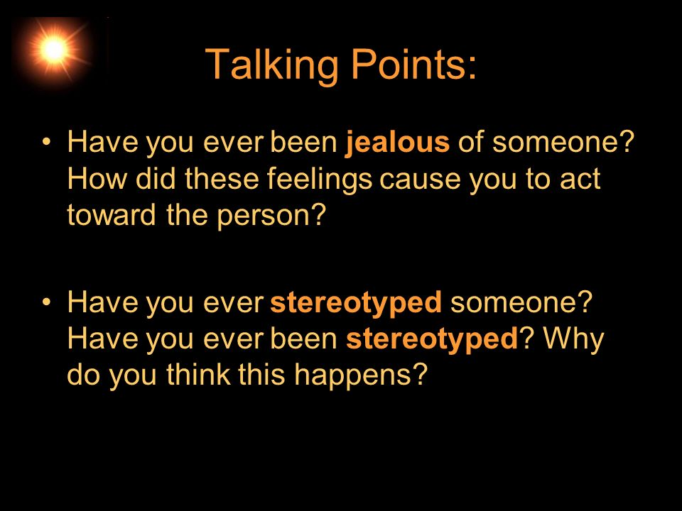 Talking Points: Have you ever been jealous of someone How did these feelings cause you to act toward the person
