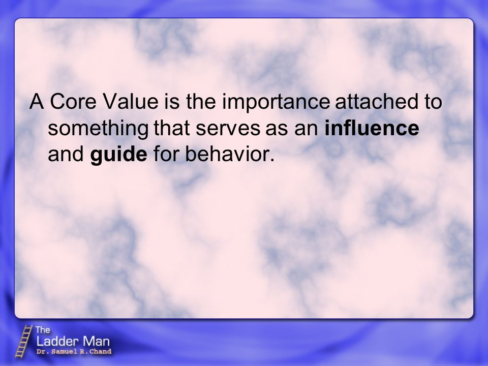 A Core Value is the importance attached to something that serves as an influence and guide for behavior.