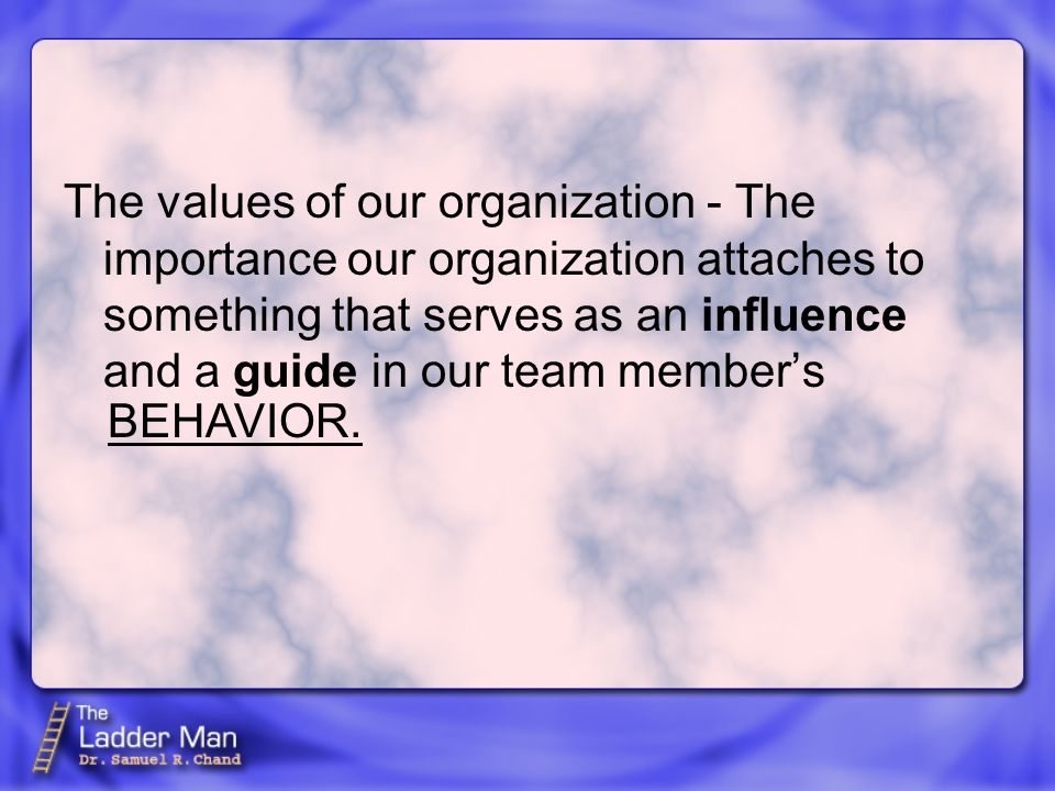 The values of our organization - The importance our organization attaches to something that serves as an influence and a guide in our team member's