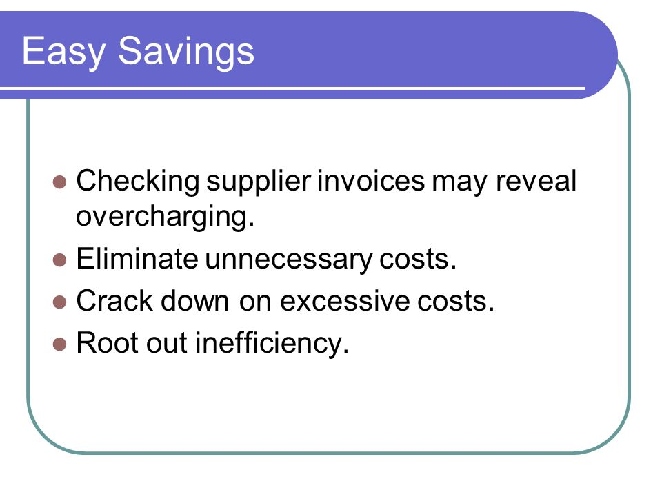 Easy Savings Checking supplier invoices may reveal overcharging.