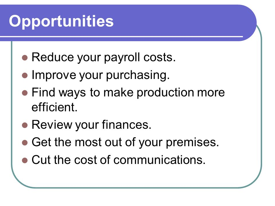 Opportunities Reduce your payroll costs. Improve your purchasing.