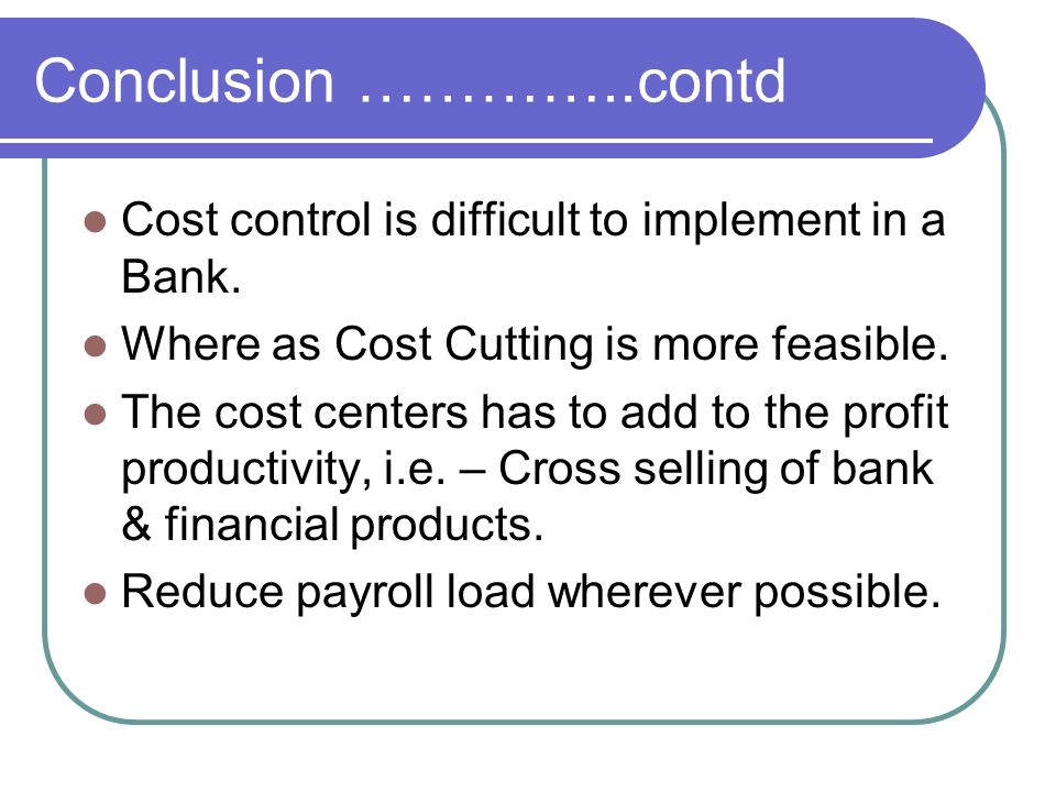 Conclusion …………..contd Cost control is difficult to implement in a Bank. Where as Cost Cutting is more feasible.