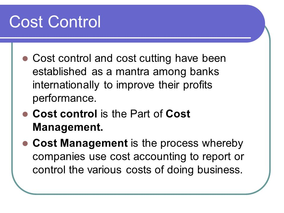 Cost Control Cost control and cost cutting have been established as a mantra among banks internationally to improve their profits performance.