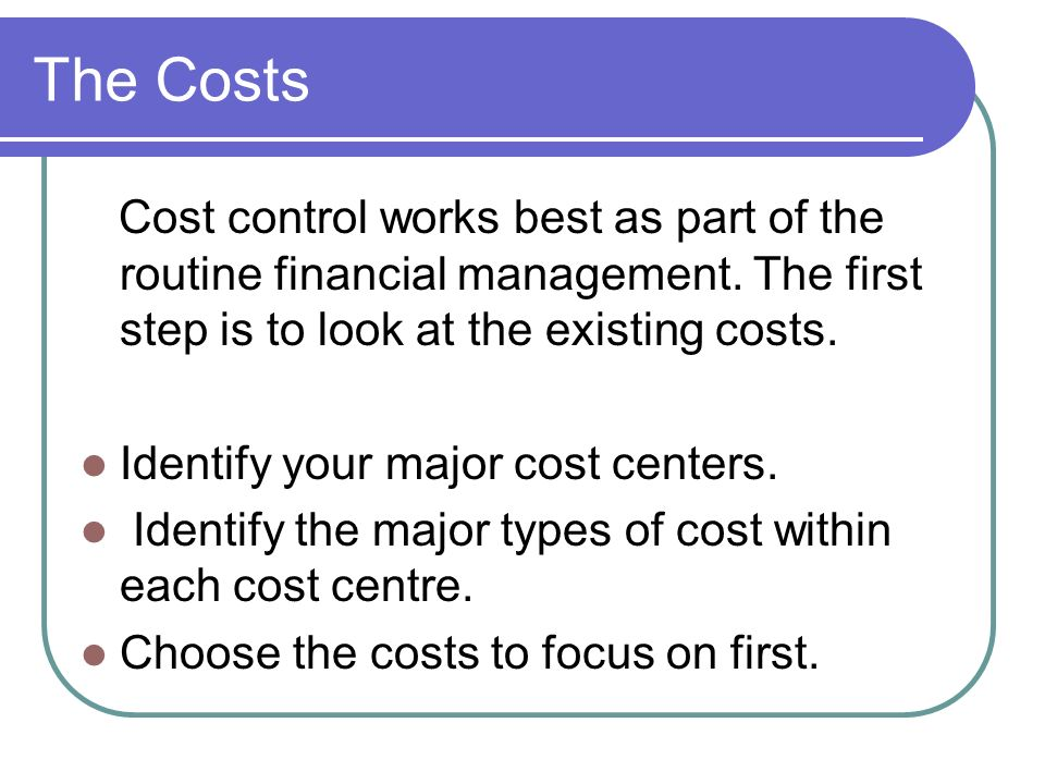 The Costs Cost control works best as part of the routine financial management. The first step is to look at the existing costs.