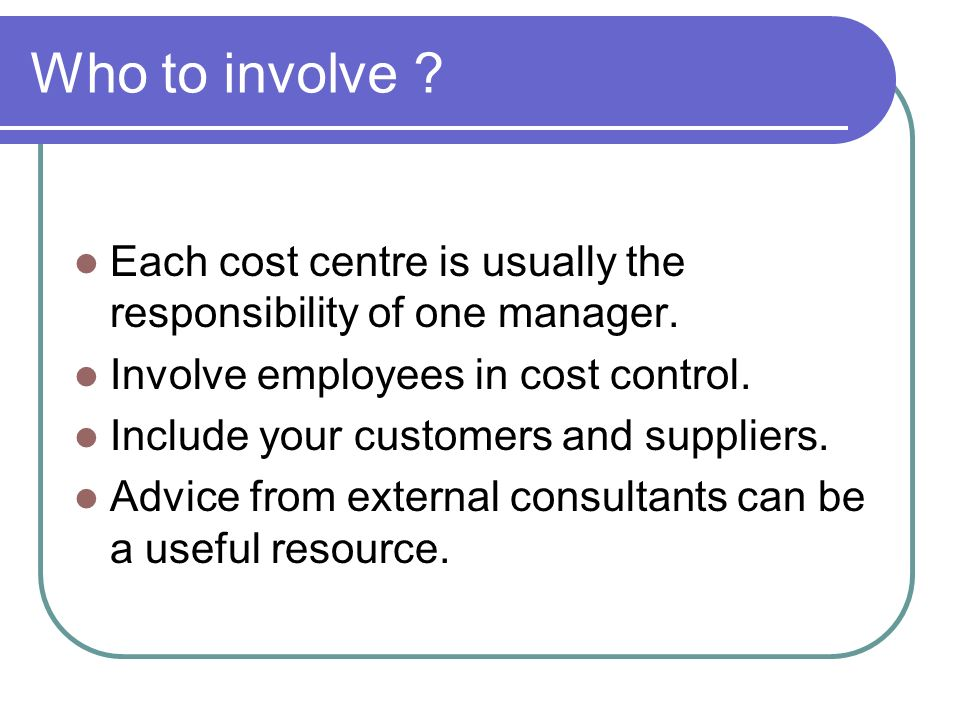 Who to involve Each cost centre is usually the responsibility of one manager. Involve employees in cost control.
