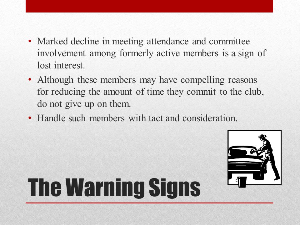 Marked decline in meeting attendance and committee involvement among formerly active members is a sign of lost interest.