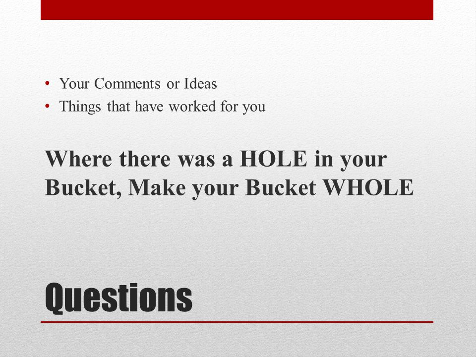 Your Comments or Ideas Things that have worked for you. Where there was a HOLE in your Bucket, Make your Bucket WHOLE.