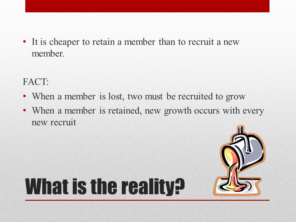 It is cheaper to retain a member than to recruit a new member.