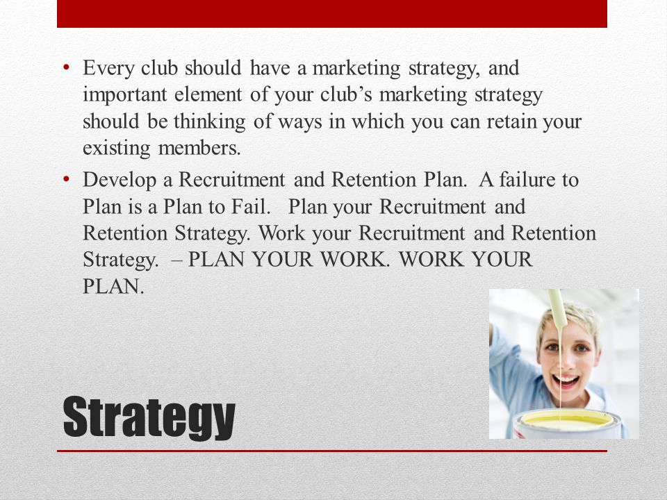 Every club should have a marketing strategy, and important element of your club's marketing strategy should be thinking of ways in which you can retain your existing members.