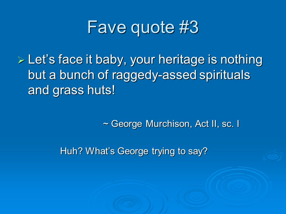Fave quote #3 Let's face it baby, your heritage is nothing but a bunch of raggedy-assed spirituals and grass huts!