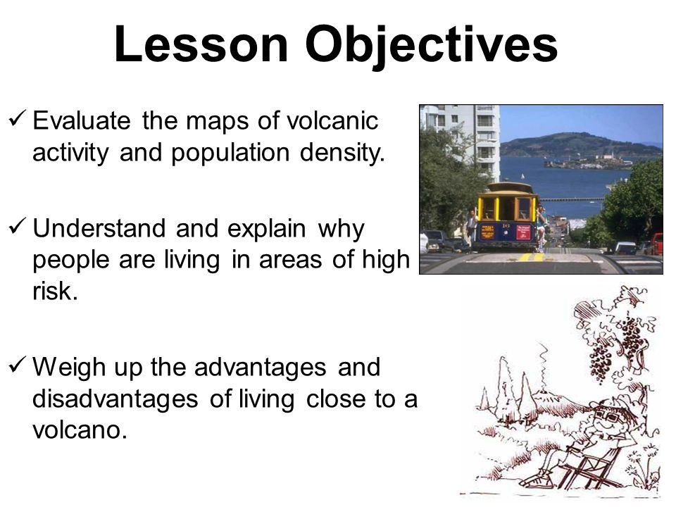 Lesson Objectives Evaluate the maps of volcanic activity and population density. Understand and explain why people are living in areas of high risk.