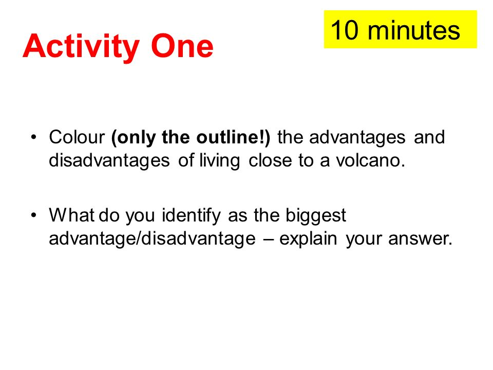 10 minutes Activity One. Colour (only the outline!) the advantages and disadvantages of living close to a volcano.
