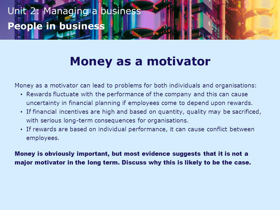 Money as a motivator Money as a motivator can lead to problems for both individuals and organisations: