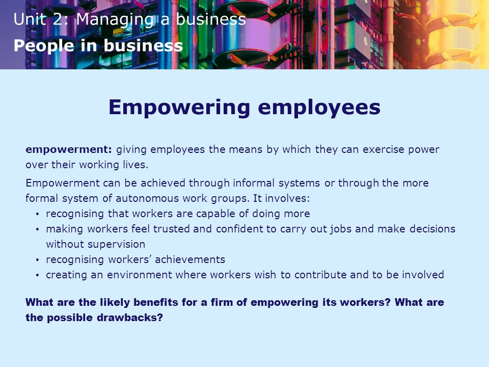 Empowering employees empowerment: giving employees the means by which they can exercise power over their working lives.