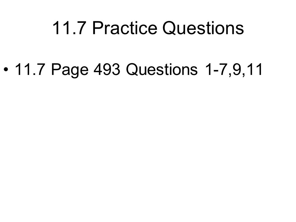 11.7 Practice Questions 11.7 Page 493 Questions 1-7,9,11