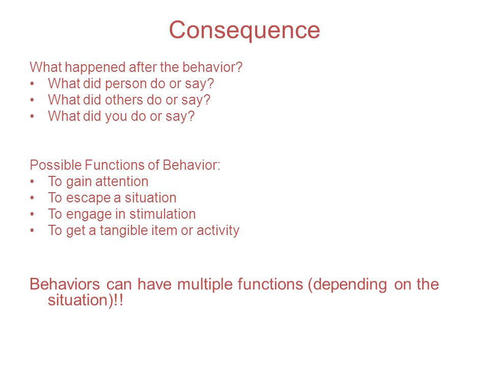 Consequence What happened after the behavior What did person do or say What did others do or say