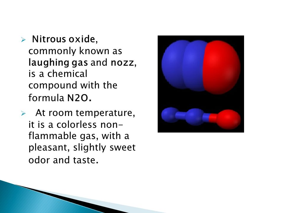 Nitrous oxide, commonly known as laughing gas and nozz, is a chemical compound with the formula N2O.