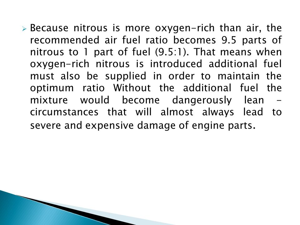 Because nitrous is more oxygen-rich than air, the recommended air fuel ratio becomes 9.5 parts of nitrous to 1 part of fuel (9.5:1).