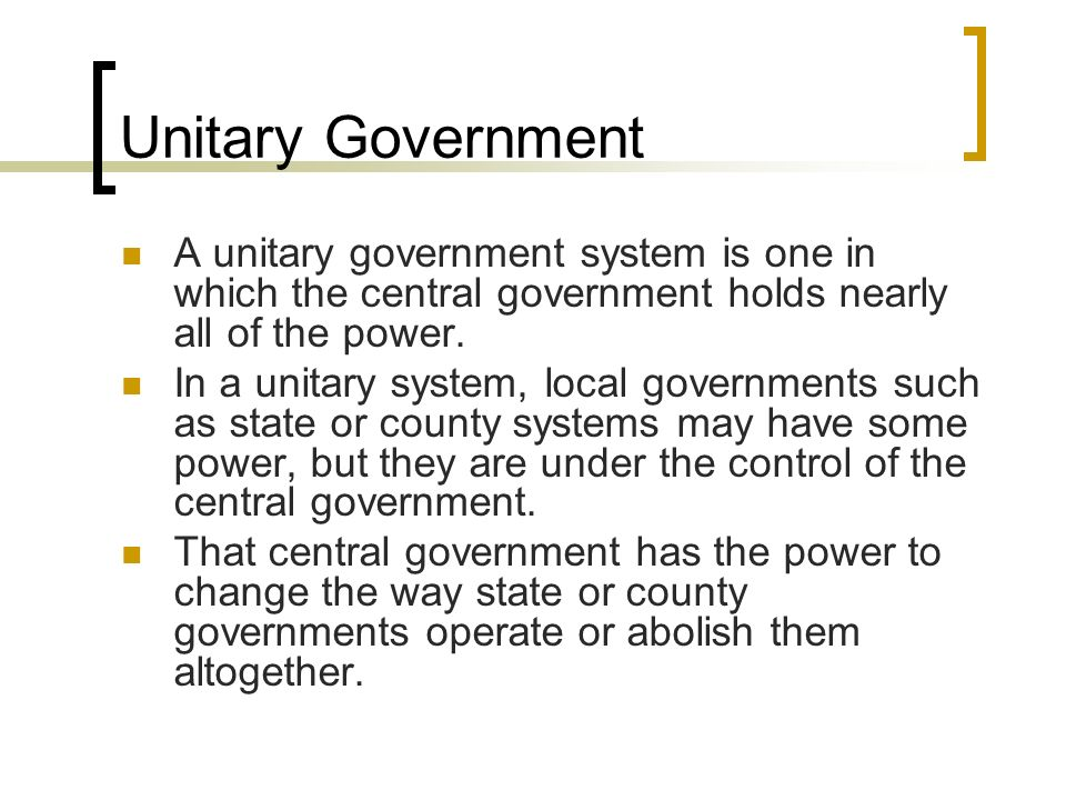 Unitary GovernmentA unitary government system is one in which the central government holds nearly all of the power.