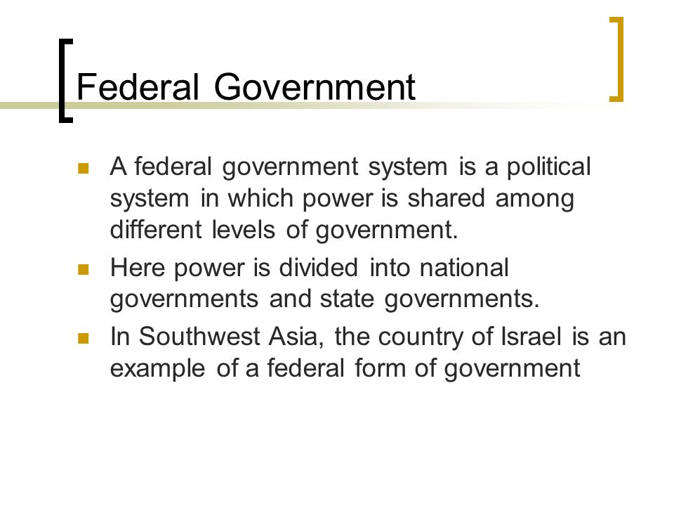 Federal Government A federal government system is a political system in which power is shared among different levels of government.