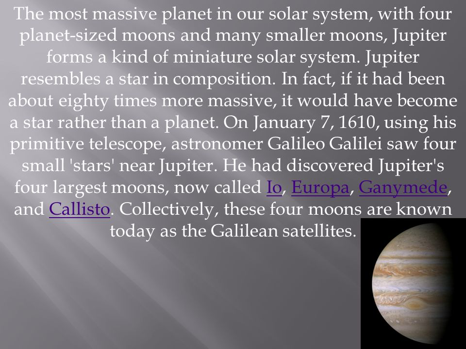 The most massive planet in our solar system, with four planet-sized moons and many smaller moons, Jupiter forms a kind of miniature solar system.