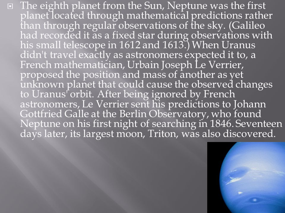 The eighth planet from the Sun, Neptune was the first planet located through mathematical predictions rather than through regular observations of the sky.