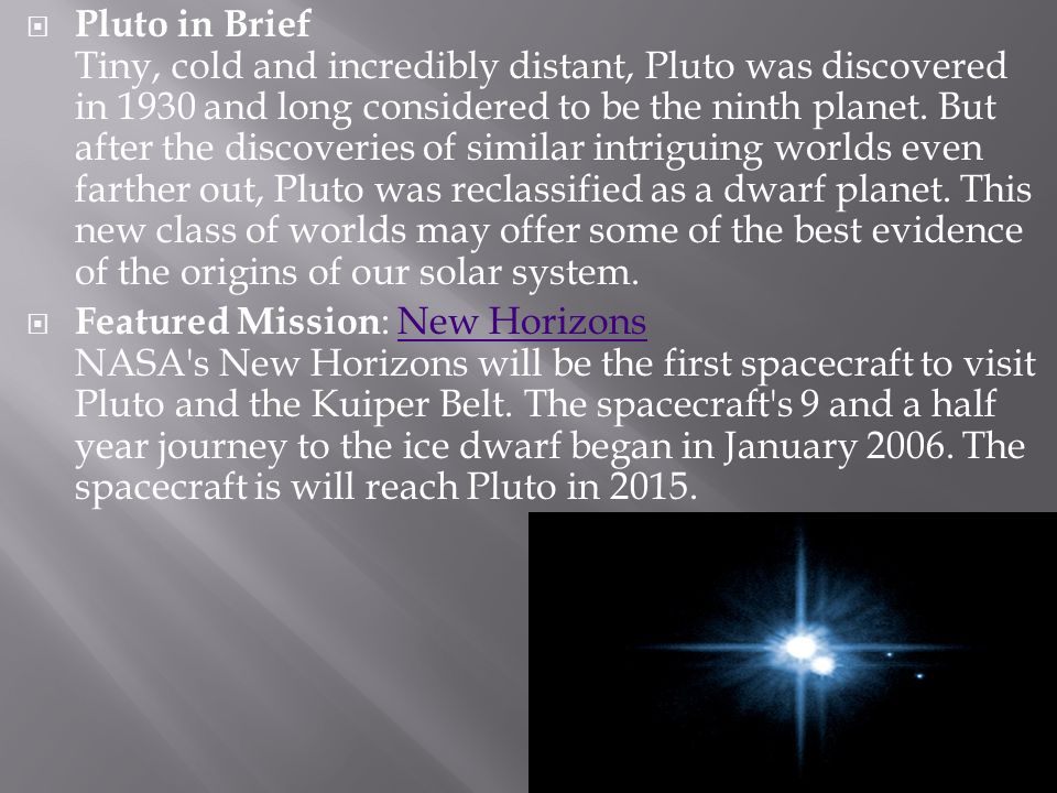 Pluto in Brief Tiny, cold and incredibly distant, Pluto was discovered in 1930 and long considered to be the ninth planet. But after the discoveries of similar intriguing worlds even farther out, Pluto was reclassified as a dwarf planet. This new class of worlds may offer some of the best evidence of the origins of our solar system.