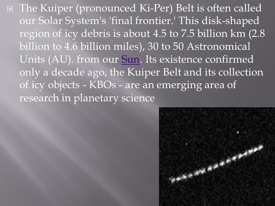 The Kuiper (pronounced Ki-Per) Belt is often called our Solar System s final frontier. This disk-shaped region of icy debris is about 4.5 to 7.5 billion km (2.8 billion to 4.6 billion miles), 30 to 50 Astronomical Units (AU).