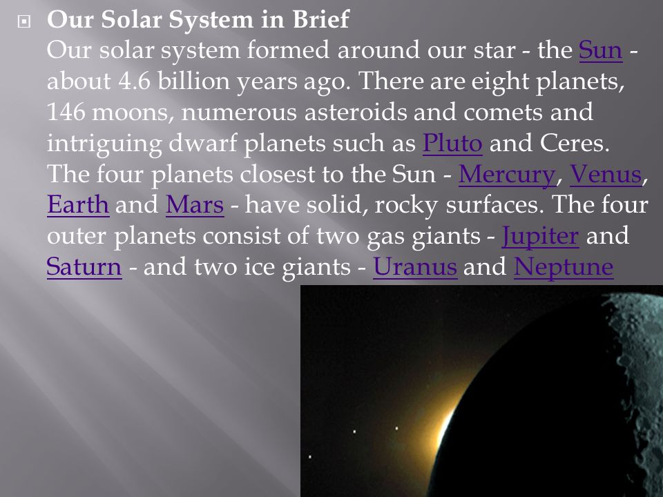 Our Solar System in Brief Our solar system formed around our star - the Sun - about 4.6 billion years ago.