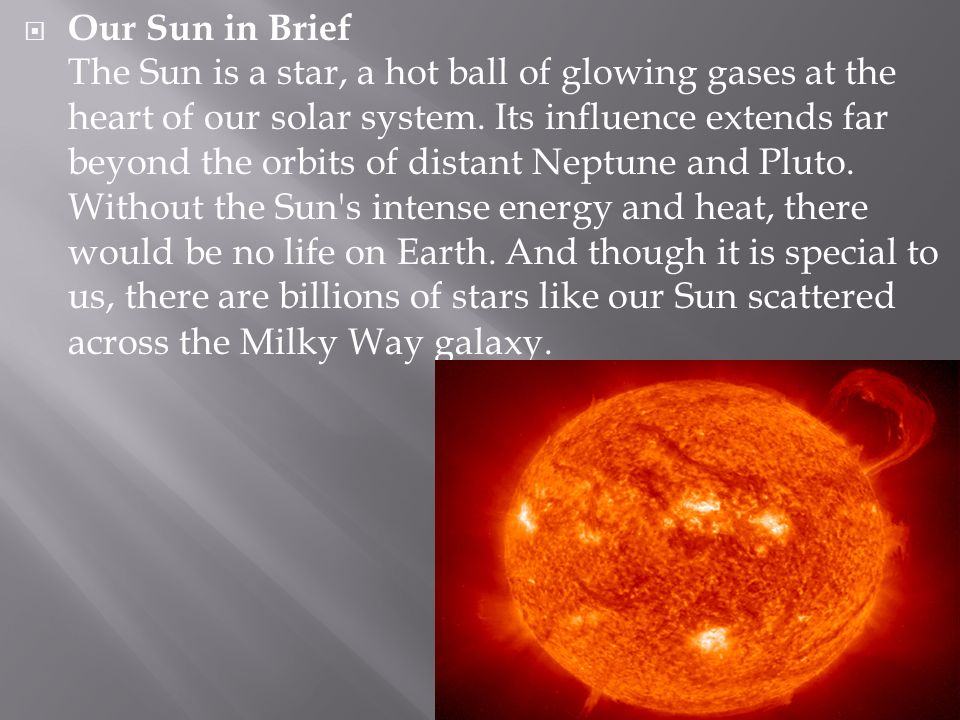 Our Sun in Brief The Sun is a star, a hot ball of glowing gases at the heart of our solar system.