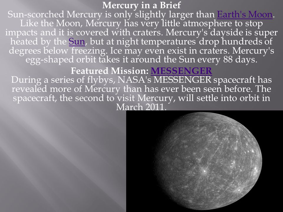 Mercury in a Brief Sun-scorched Mercury is only slightly larger than Earth s Moon. Like the Moon, Mercury has very little atmosphere to stop impacts and it is covered with craters. Mercury s dayside is super heated by the Sun, but at night temperatures drop hundreds of degrees below freezing. Ice may even exist in craters. Mercury s egg-shaped orbit takes it around the Sun every 88 days.
