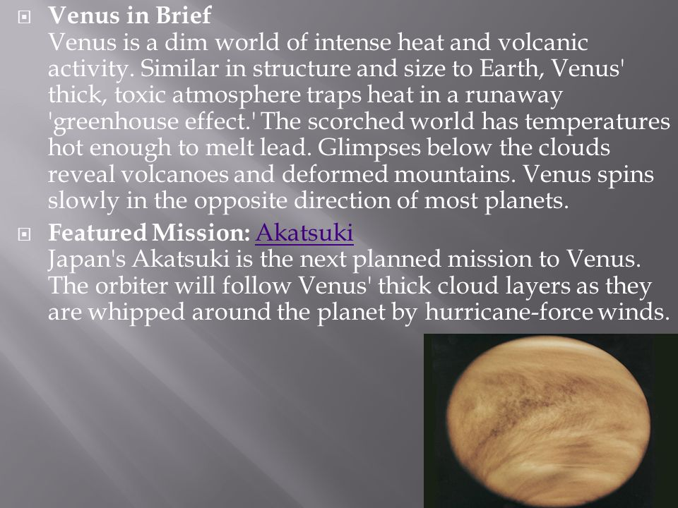 Venus in Brief Venus is a dim world of intense heat and volcanic activity. Similar in structure and size to Earth, Venus thick, toxic atmosphere traps heat in a runaway greenhouse effect. The scorched world has temperatures hot enough to melt lead. Glimpses below the clouds reveal volcanoes and deformed mountains. Venus spins slowly in the opposite direction of most planets.