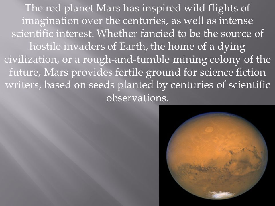 The red planet Mars has inspired wild flights of imagination over the centuries, as well as intense scientific interest.