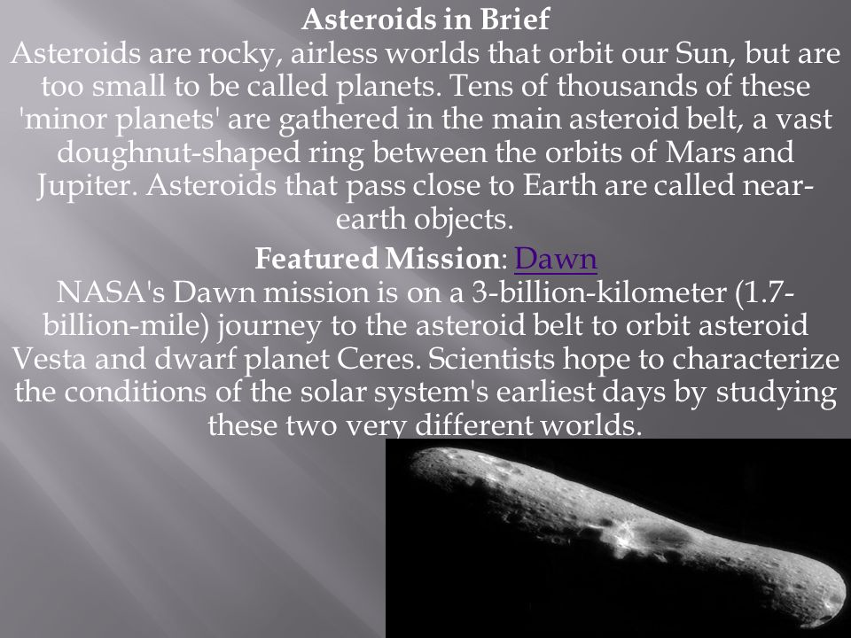 Asteroids in Brief Asteroids are rocky, airless worlds that orbit our Sun, but are too small to be called planets. Tens of thousands of these minor planets are gathered in the main asteroid belt, a vast doughnut-shaped ring between the orbits of Mars and Jupiter. Asteroids that pass close to Earth are called near-earth objects.