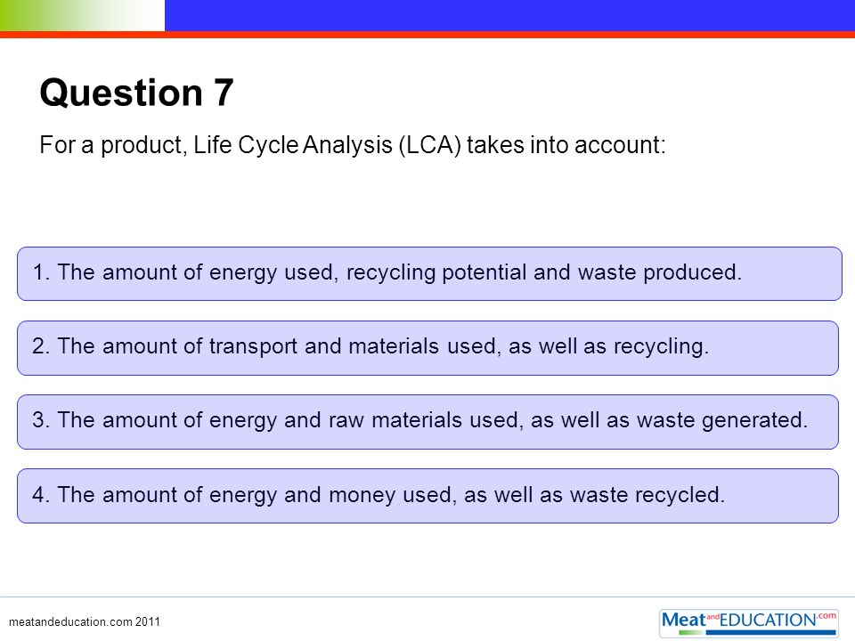 Question 7 For a product, Life Cycle Analysis (LCA) takes into account: 1. The amount of energy used, recycling potential and waste produced.