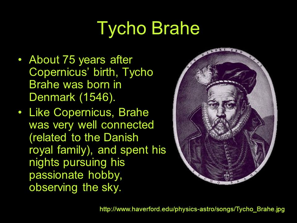 Tycho Brahe About 75 years after Copernicus' birth, Tycho Brahe was born in Denmark (1546).