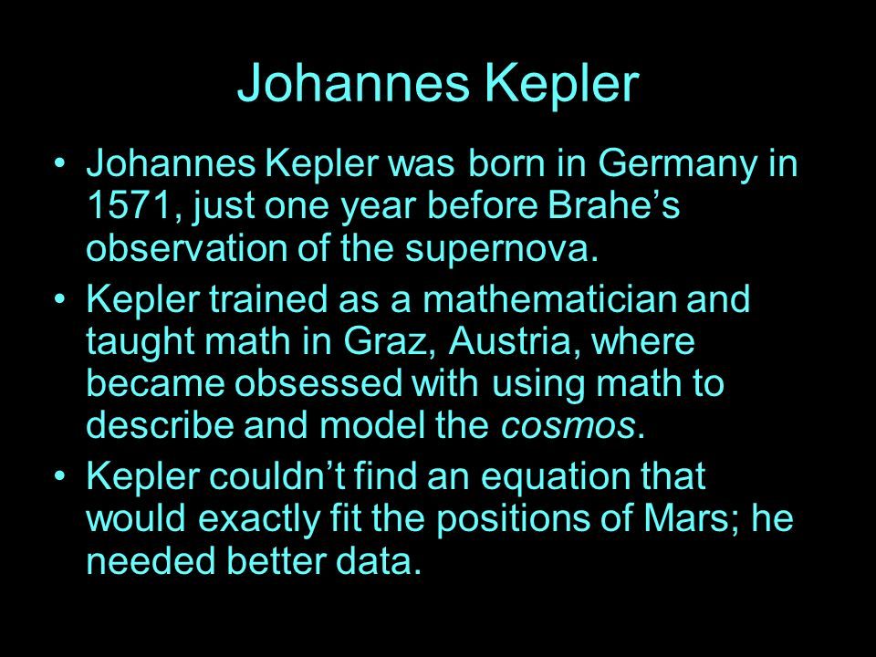Johannes Kepler Johannes Kepler was born in Germany in 1571, just one year before Brahe's observation of the supernova.