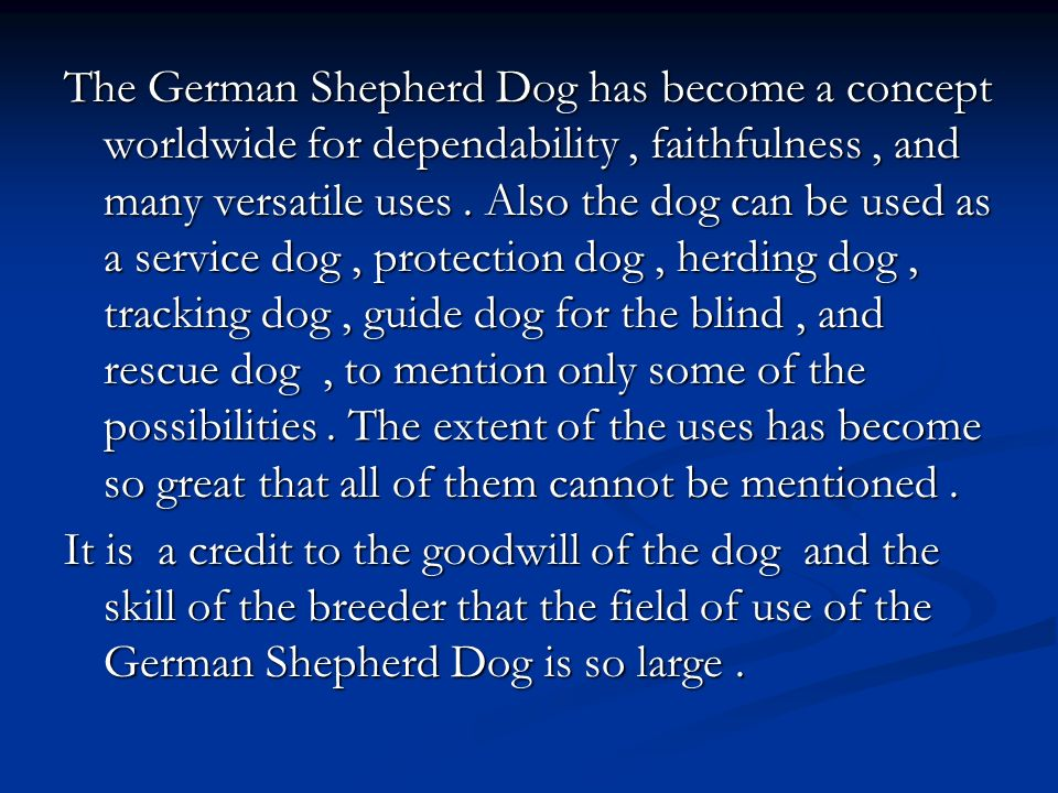 The German Shepherd Dog has become a concept worldwide for dependability , faithfulness , and many versatile uses . Also the dog can be used as a service dog , protection dog , herding dog , tracking dog , guide dog for the blind , and rescue dog , to mention only some of the possibilities . The extent of the uses has become so great that all of them cannot be mentioned .