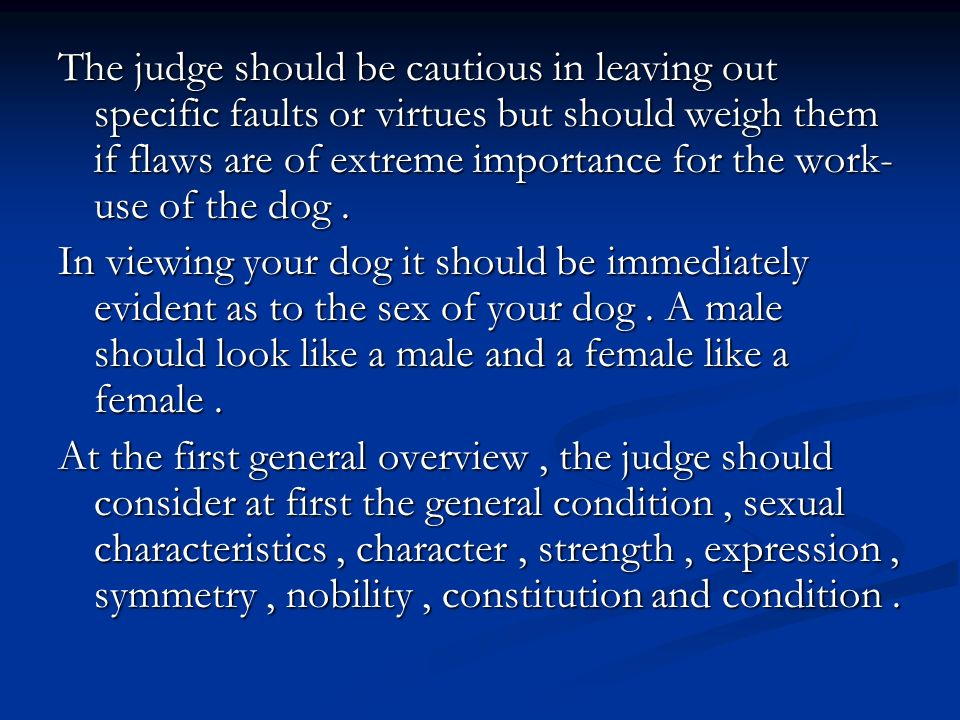 The judge should be cautious in leaving out specific faults or virtues but should weigh them if flaws are of extreme importance for the work-use of the dog .