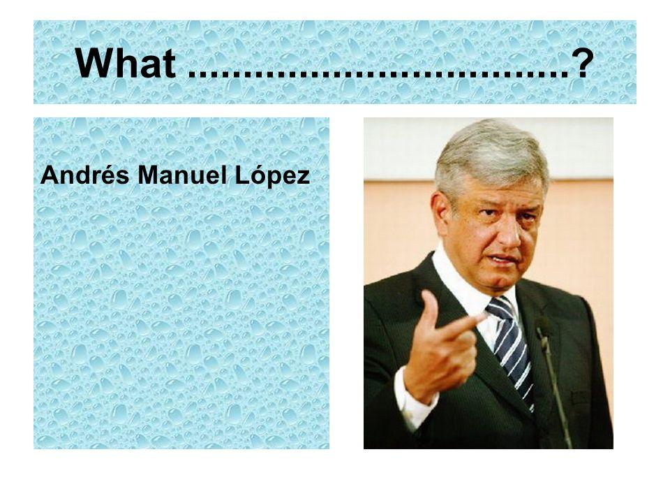 What .................................. Andrés Manuel López