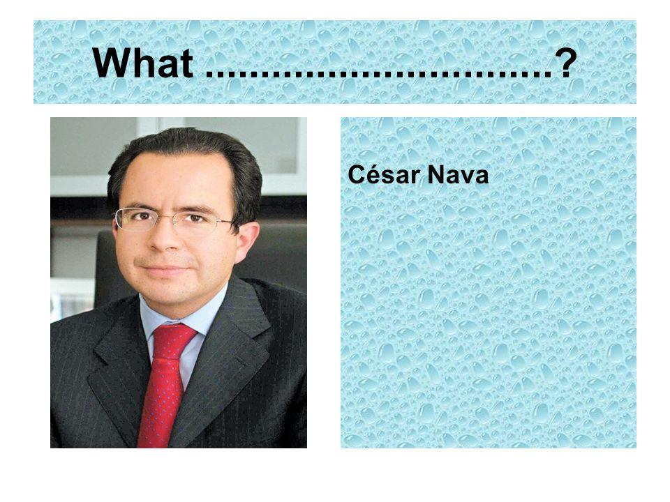 What ............................... César Nava