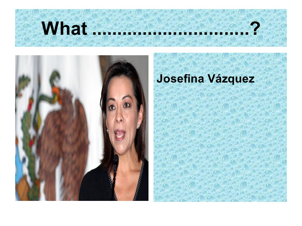 What ............................... Josefina Vázquez