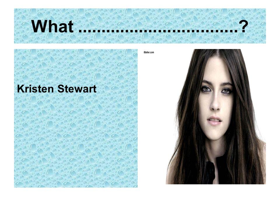 What .................................. Kristen Stewart