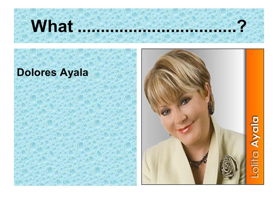What .................................. Dolores Ayala