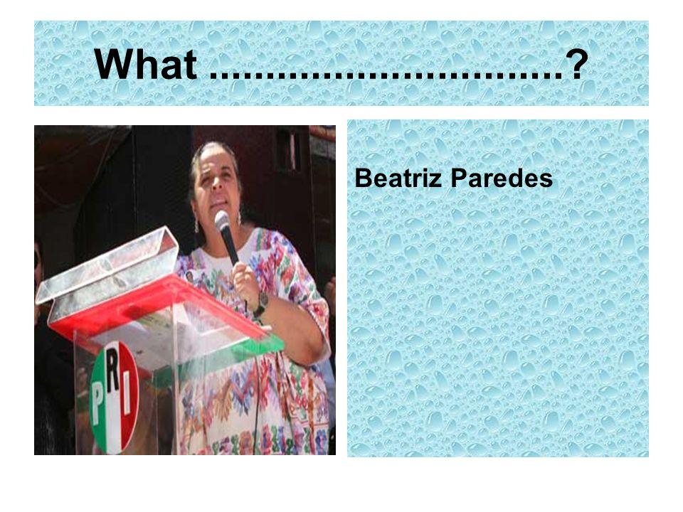 What ............................... Beatriz Paredes