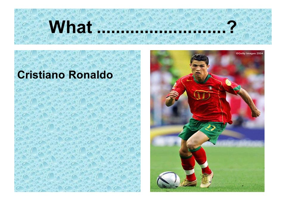 What ........................... Cristiano Ronaldo